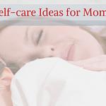 Self-care Ideas for Moms