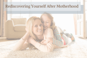 Rediscovering Yourself After Motherhood